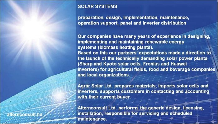 Solar systems. Preparation, design, implementation, maintenance, operation support, panel and inverter distribution. Our companies have many years of experience in designing, implementing and maintaining renewable energy systems. (biomass heating  plants). Based on this our partners expectations made a direction to the launch of the technically demanding solar power plants (Sharp and Kyoto solar cells, Fronius and Huawei inverters) for agricultural fields, food and beverage companies and local organization. Agrár Solar Ltd. prepares materials, import solar cells and inverters, supports customers in contacting and accounting with their current buyer. Alternconsult Ltd. performs the generic design, licensing, installation, responsible for servicing and scheduled maintenace.
